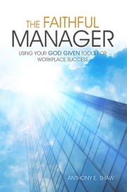 The Faithful Manager: Using Your God Given Tools for Workplace Success ebook by Anthony E Shaw