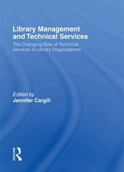 Library Management and Technical Services - The Changing Role of Technical Services in Library Organizations ebook by Jennifer Cargill