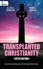 Transplanted Christianity - Documents illustrating aspects of New Zealand Church History ebook by Allan K Davidson, Peter J Lineham