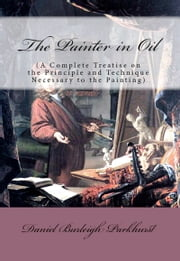 The Painter in Oil - (A Complete Treatise on the Principle and Technique Necessary to the Painting) ebook by Daniel Burleigh Parkhurst,Murat Ukray