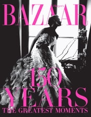 Harper's Bazaar: 150 Years - The Greatest Moments ebook by Glenda Bailey