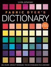 Fabric Dyer's Dictionary - 900+ Colors, Specialty Techiniques, The Only Dyeing Book You'll Ever Need! ebook by Linda Johansen