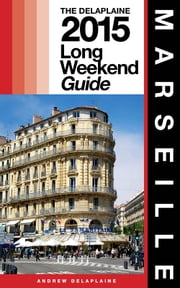 MARSEILLE - The Delaplaine 2015 Long Weekend Guide ebook by Andrew Delaplaine