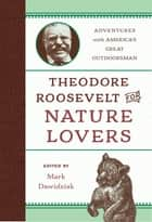 Theodore Roosevelt for Nature Lovers - Adventures with America's Great Outdoorsman ebook by Mark Dawidziak