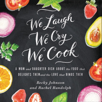 We Laugh, We Cry, We Cook - A Mom and Daughter Dish about the Food That Delights Them and the Love That Binds Them audiobook by Becky Johnson,Rachel Randolph