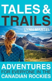 Tales and Trails: Adventures for Everyone in the Canadian Rockies - Adventures for Everyone in the Canadian Rockies ebook by Lynn Martel