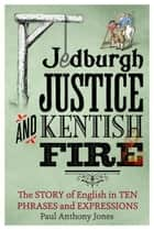 Jedburgh Justice and Kentish Fire - The Origins of English in Ten Phrases and Expressions ebook by Paul Anthony Jones