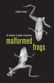 Malformed Frogs: The Collapse of Aquatic Ecosystems ebook by Lannoo, Michael