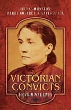 Victorian Convicts - 100 Criminal Lives ebook by Helen Johnston, Barry Godfrey, David J Cox