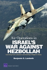 Air Operations in Israel's War Against Hezbollah - Learning from Lebanon and Getting It Right in Gaza ebook by Benjamin S. Lambeth