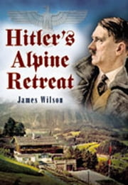 Hitlers Alpine Retreat ebook by Wilson, James