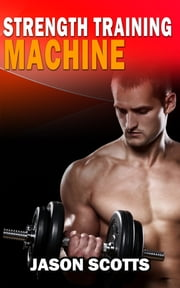 Strength Training Machine:How To Stay Motivated At Strength Training With & Without A Strength Training Machine ebook by Jason Scotts