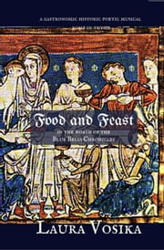 Food and Feast in the World of the Blue Bells Chronicles: a Gastronomic Historic Poetic Musical Romp in Thyme ebook by Laura Vosika