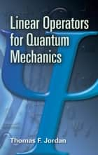 Linear Operators for Quantum Mechanics ebook by Thomas F. Jordan