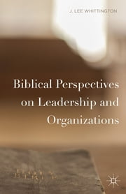 Biblical Perspectives on Leadership and Organizations ebook by J. Lee Whittington