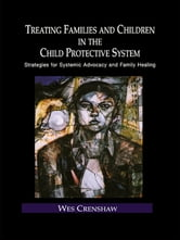 Treating Families and Children in the Child Protective System - Strategies for Systemic Advocacy and Family Healing ebook by Wes Crenshaw