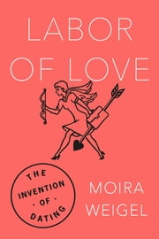 Labor of Love - The Invention of Dating ebook by Moira Weigel