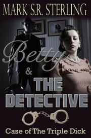 Betty & the Detective Book 1: Case of the Triple Dick ebook by Mark S. R. Sterling