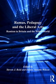 Ramus, Pedagogy and the Liberal Arts - Ramism in Britain and the Wider World ebook by Emma Annette Wilson,Steven J. Reid