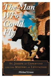 The Man Who Could Fly - St. Joseph of Copertino and the Mystery of Levitation ebook by Michael Grosso