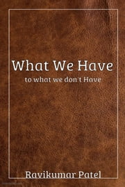 What We Have To What We Don't Have ebook by Ravikumar Patel