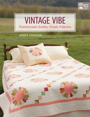 Vintage Vibe - Traditional Quilts, Fresh Fabrics ebook by Amber Johnson