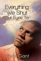 Everything We Shut Our Eyes To ebook by