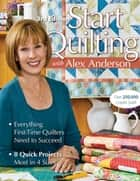Start Quilting with Alex Anderson - Everything First-Time Quilters Need to Succeed; 8 Quick Projects, Most in 4 Sizes ebook by Alex Anderson