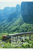 The Old Patagonian Express - By Train Through the Americas eBook by Paul Theroux, Paul Theroux