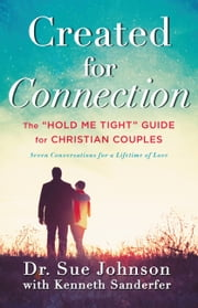 "Created for Connection - The ""Hold Me Tight"" Guide for Christian Couples ebook by Sue Johnson, Kenneth Sanderfer"