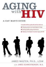 Aging with HIV: A Gay Mans Guide ebook by James Masten,James Schmidtberger
