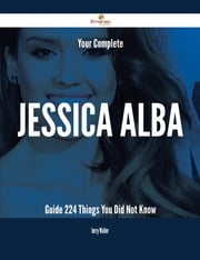 Your Complete Jessica Alba Guide - 224 Things You Did Not Know ebook by Jerry Waller