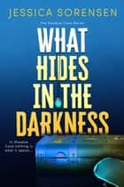 What Hides in the Darkness - Shadow Cove, #3 ebook by Jessica Sorensen