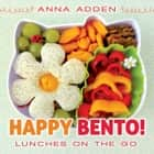 Happy Bento! - Lunches on the Go ebook by Anna Adden