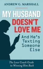 My Husband Doesn't Love Me and He's Texting Someone Else - The Love Coach Guide to Winning Him Back ekitaplar by Andrew G. Marshall