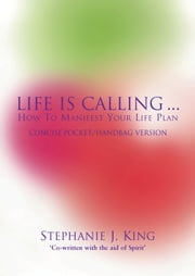 Life Is Calling - How To Manifest Your Life Plan. Concise Pocket/Handbag Version ebook by Stephanie J. King