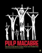 Pulp Macabre - The Art of Lee Brown Coye's Final and Darkest Era ebook by Mike  Hunchback,Caleb Braaten