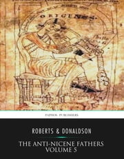 The Anti-Nicene Fathers Volume 5 ebook by Rev. Alexander Roberts,James Donaldson