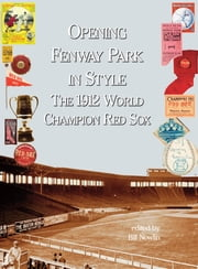 Opening Fenway Park With Style - The 1912 Champion Red Sox ebook by Bill Nowlin