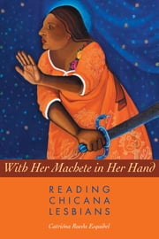 With Her Machete in Her Hand - Reading Chicana Lesbians ebook by Catrióna Rueda Esquibel