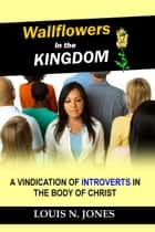 Wallflowers in the Kingdom: A Vindication of Introverts in the Body of Christ ebook by Louis Jones