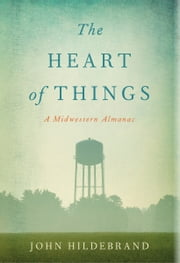 The Heart of Things - A Midwestern Almanac ebook by John Hildebrand