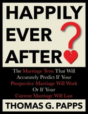 Happily Ever After? - The Marriage Tests That Will Accurately Predict If Your Prospective Marriage Will Work Or If Your Current Marriage Will Last ebook by Thomas G. Papps