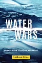Water Wars - Privatization, Pollution, and Profit ebook by Vandana Shiva