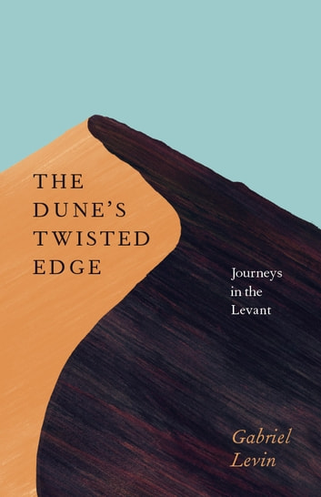 The Dune's Twisted Edge - Journeys in the Levant ebook by Gabriel Levin
