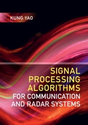 Signal Processing Algorithms for Communication and Radar Systems ebook by Kung Yao