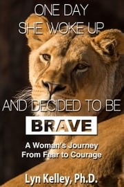 One Day She Woke Up and Decided to Be Brave: A Woman's Journey from Fear to Courage ebook by Lyn Kelley