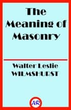 The Meaning of Masonry ebook by Walter Leslie WILMSHURST