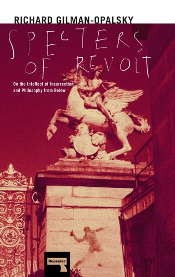 Specters of Revolt - On the Intellect of Insurrection and Philosophy from Below eBook by Richard Gilman-Opalsky