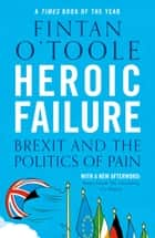 Heroic Failure - Brexit and the Politics of Pain ebook by Fintan O'Toole